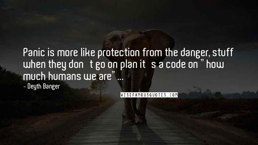"Deyth Banger Quotes: Panic is more like protection from the danger, stuff when they don't go on plan it's a code on ""how much humans we are""..."