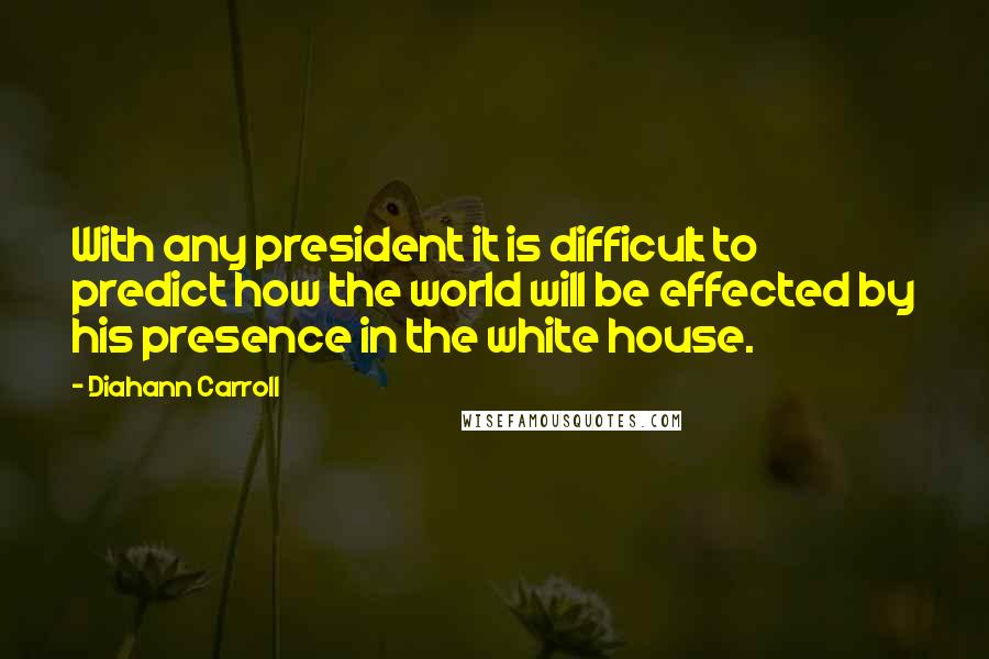 Diahann Carroll Quotes: With any president it is difficult to predict how the world will be effected by his presence in the white house.