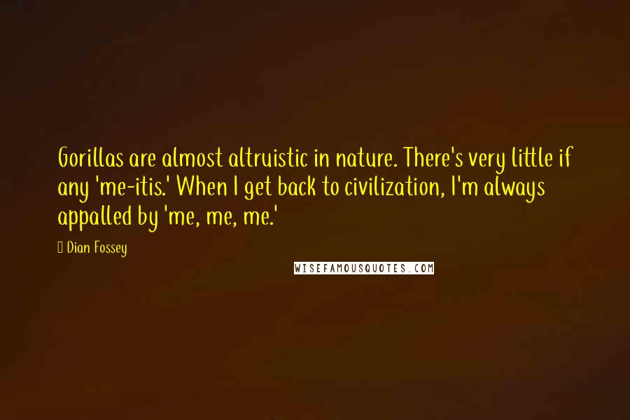 Dian Fossey Quotes: Gorillas are almost altruistic in nature. There's very little if any 'me-itis.' When I get back to civilization, I'm always appalled by 'me, me, me.'