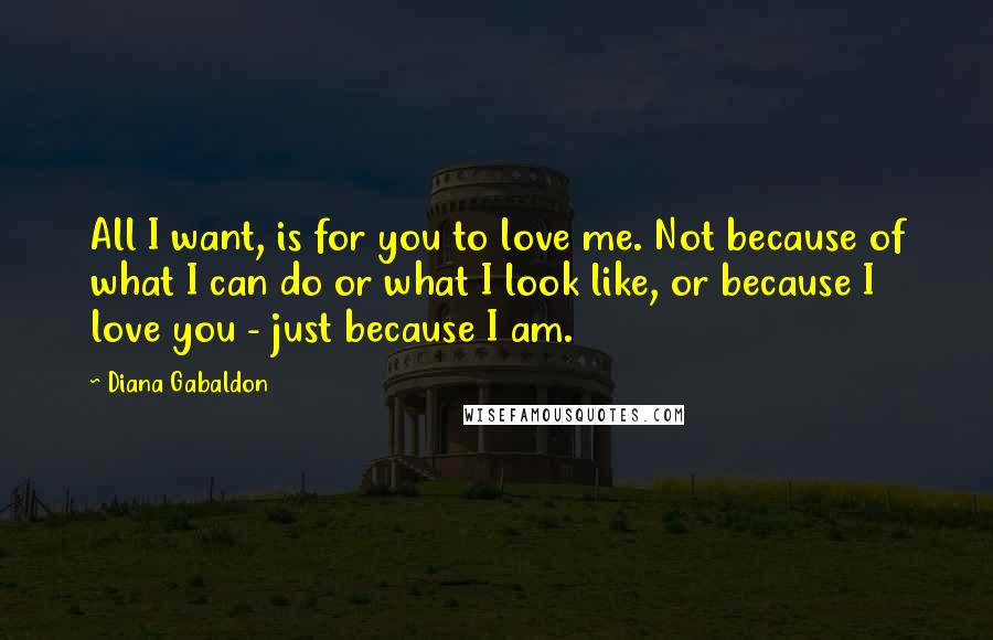 Diana Gabaldon Quotes: All I want, is for you to love me. Not because of what I can do or what I look like, or because I love you - just because I am.