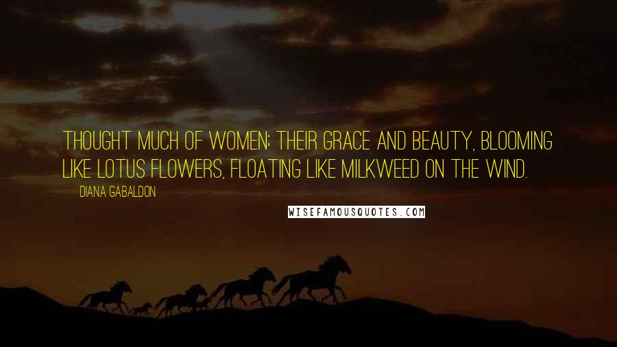 Diana Gabaldon Quotes: thought much of women; their grace and beauty, blooming like lotus flowers, floating like milkweed on the wind.