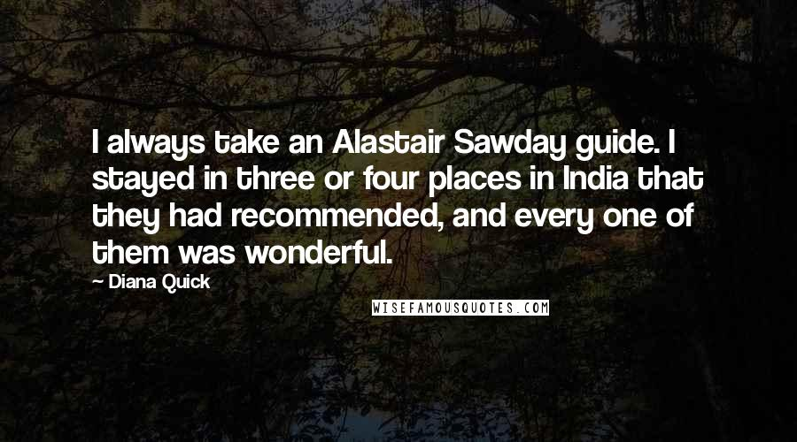Diana Quick Quotes: I always take an Alastair Sawday guide. I stayed in three or four places in India that they had recommended, and every one of them was wonderful.