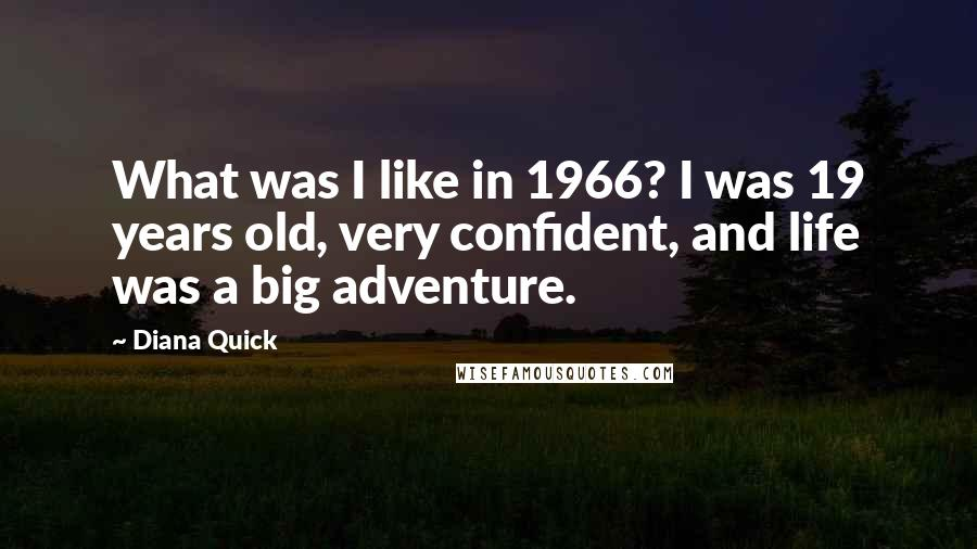 Diana Quick Quotes: What was I like in 1966? I was 19 years old, very confident, and life was a big adventure.