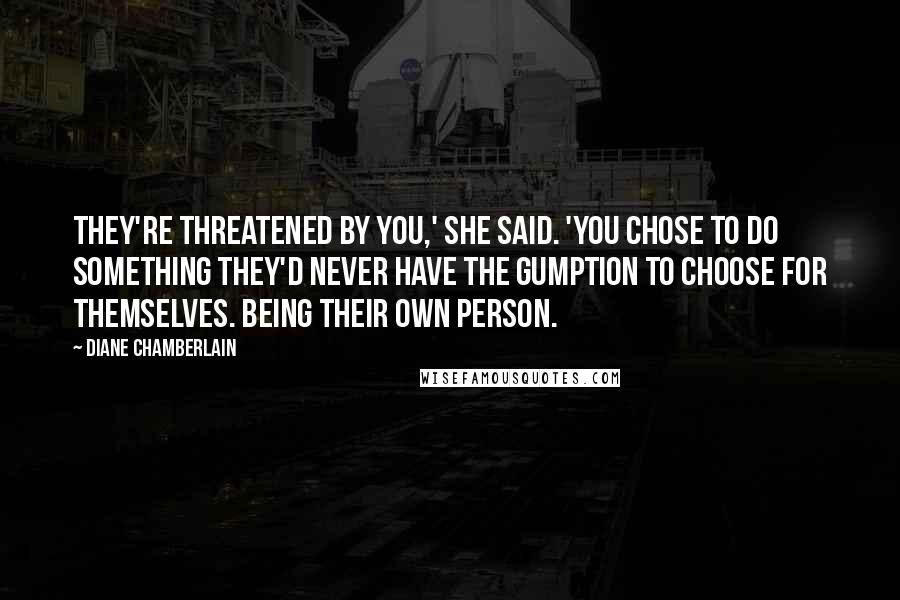 Diane Chamberlain Quotes: They're threatened by you,' she said. 'You chose to do something they'd never have the gumption to choose for themselves. Being their own person.