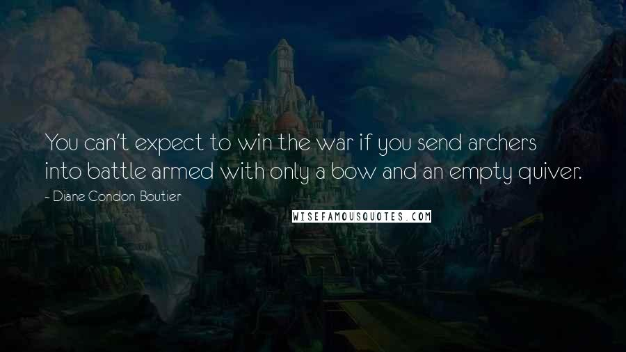 Diane Condon-Boutier Quotes: You can't expect to win the war if you send archers into battle armed with only a bow and an empty quiver.