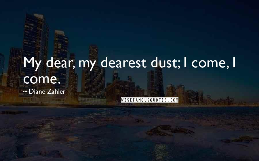 Diane Zahler Quotes: My dear, my dearest dust; I come, I come.