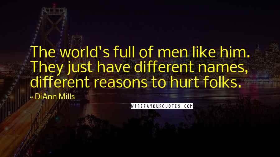 DiAnn Mills Quotes: The world's full of men like him. They just have different names, different reasons to hurt folks.