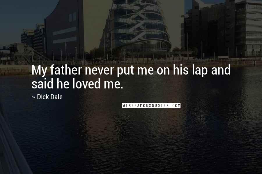 Dick Dale Quotes: My father never put me on his lap and said he loved me.