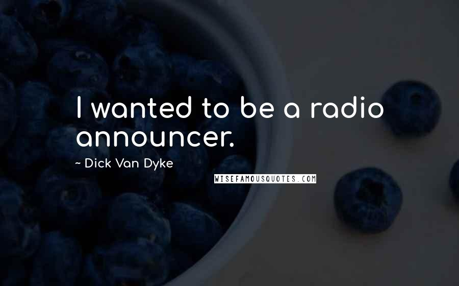 Dick Van Dyke Quotes: I wanted to be a radio announcer.