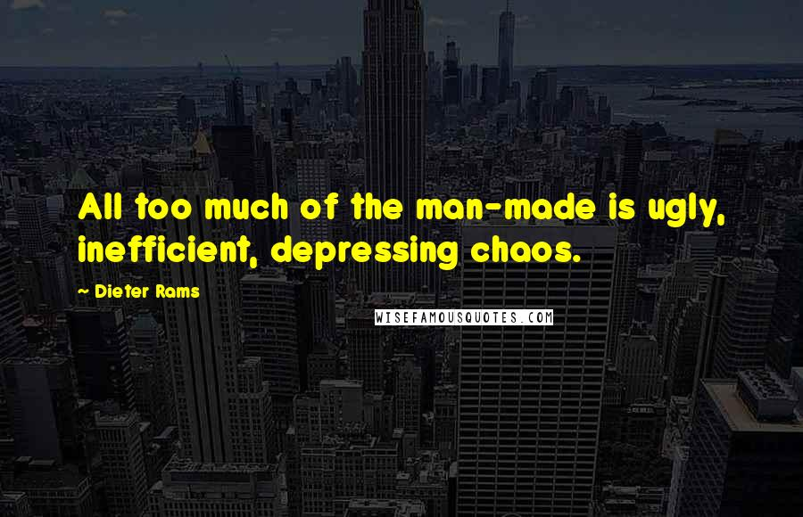 Dieter Rams Quotes: All too much of the man-made is ugly, inefficient, depressing chaos.