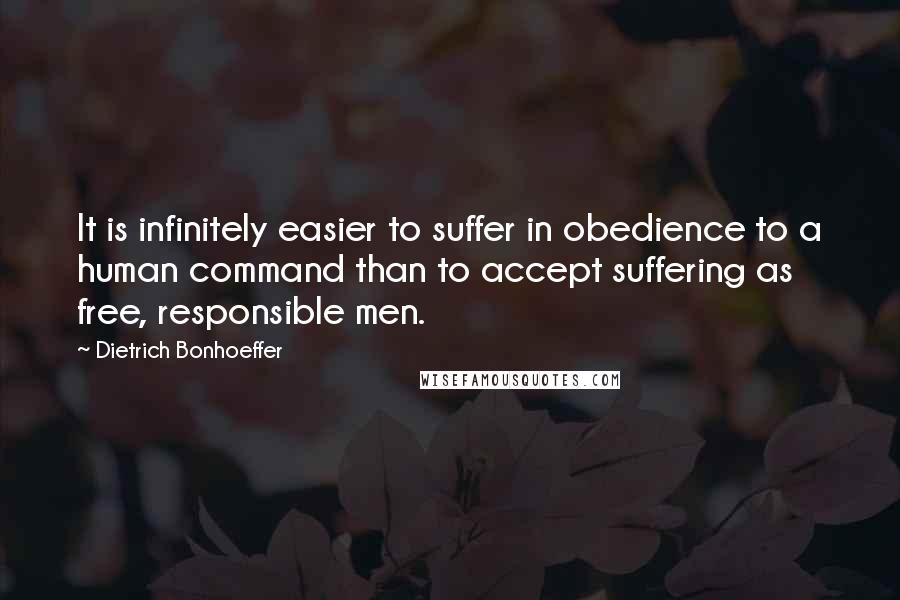 Dietrich Bonhoeffer Quotes: It is infinitely easier to suffer in obedience to a human command than to accept suffering as free, responsible men.