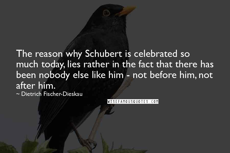 Dietrich Fischer-Dieskau Quotes: The reason why Schubert is celebrated so much today, lies rather in the fact that there has been nobody else like him - not before him, not after him.