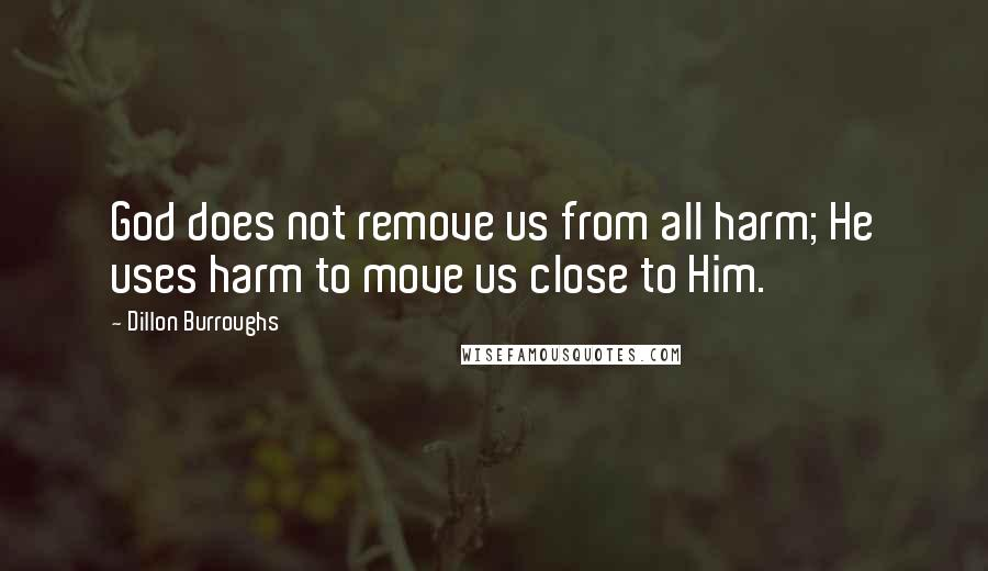Dillon Burroughs Quotes: God does not remove us from all harm; He uses harm to move us close to Him.