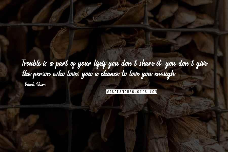 Dinah Shore Quotes: Trouble is a part of your lifeif you don't share it, you don't give the person who loves you a chance to love you enough.