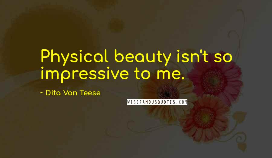 Dita Von Teese Quotes: Physical beauty isn't so impressive to me.
