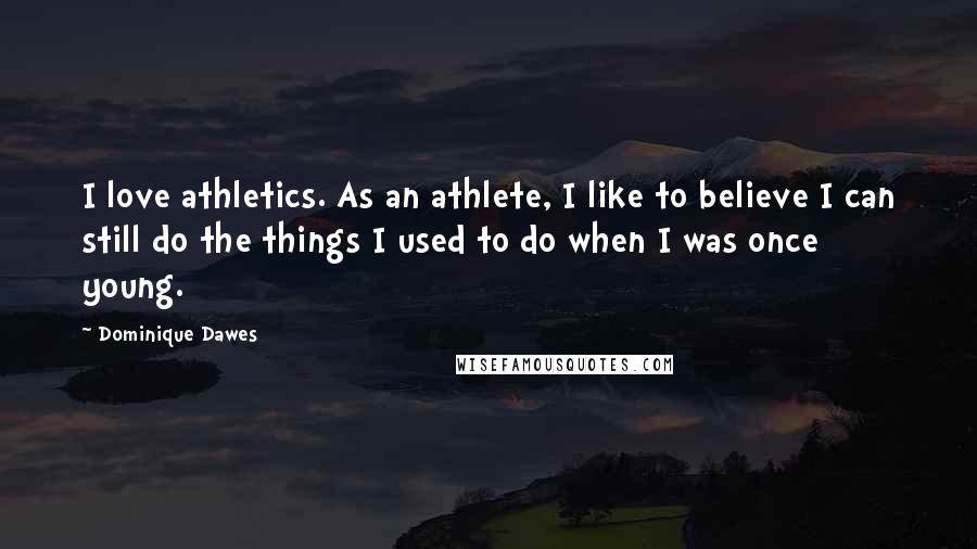 Dominique Dawes Quotes: I love athletics. As an athlete, I like to believe I can still do the things I used to do when I was once young.