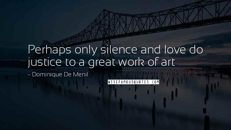 Dominique De Menil Quotes: Perhaps only silence and love do justice to a great work of art