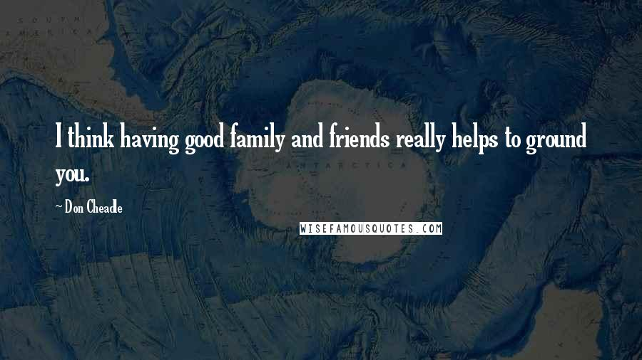 Don Cheadle Quotes: I think having good family and friends really helps to ground you.