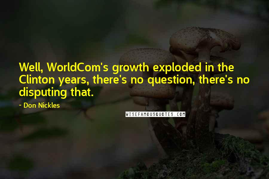 Don Nickles Quotes: Well, WorldCom's growth exploded in the Clinton years, there's no question, there's no disputing that.