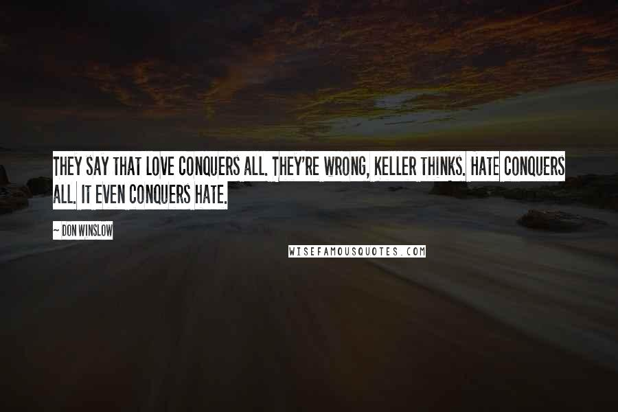 Don Winslow Quotes: They say that love conquers all. They're wrong, Keller thinks. Hate conquers all. It even conquers hate.