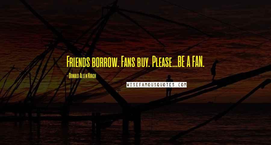 Donald Allen Kirch Quotes: Friends borrow. Fans buy. Please...BE A FAN.