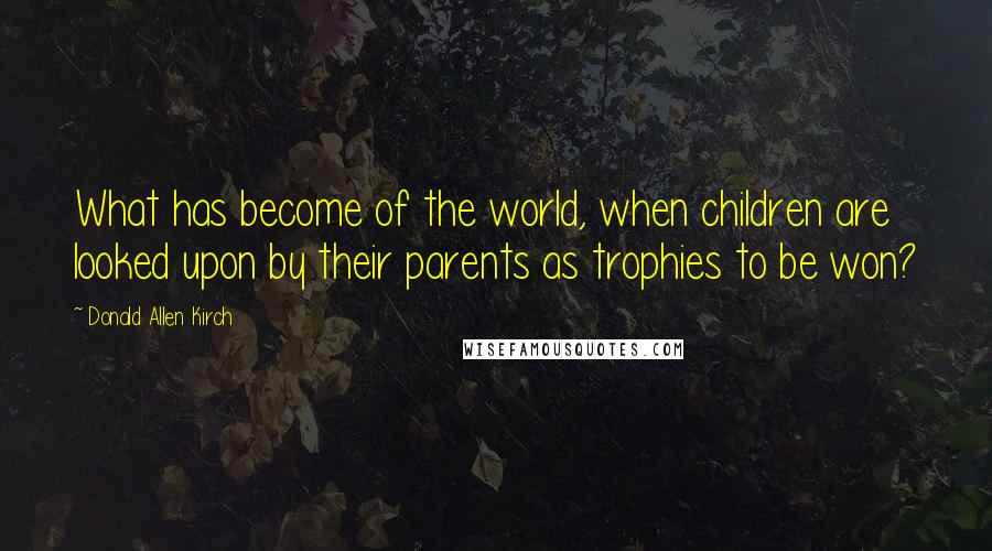 Donald Allen Kirch Quotes: What has become of the world, when children are looked upon by their parents as trophies to be won?