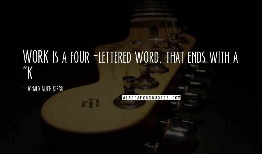 "Donald Allen Kirch Quotes: WORK is a four-lettered word, that ends with a ""K"