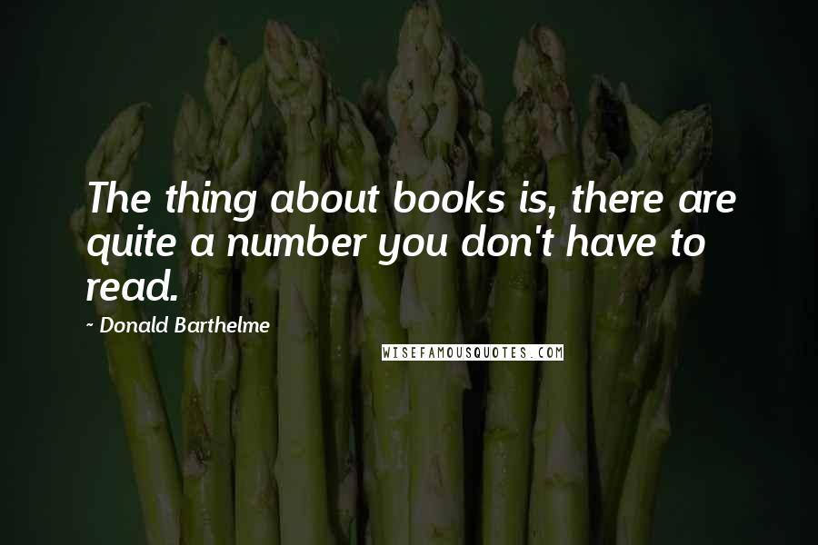 Donald Barthelme Quotes: The thing about books is, there are quite a number you don't have to read.