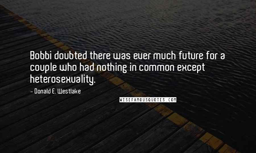 Donald E. Westlake Quotes: Bobbi doubted there was ever much future for a couple who had nothing in common except heterosexuality.