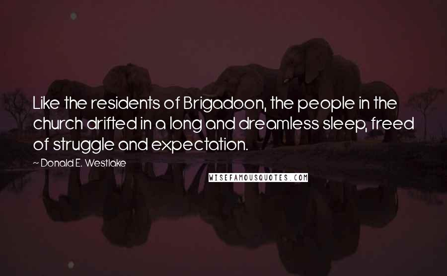 Donald E. Westlake Quotes: Like the residents of Brigadoon, the people in the church drifted in a long and dreamless sleep, freed of struggle and expectation.