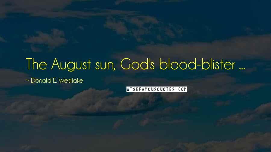 Donald E. Westlake Quotes: The August sun, God's blood-blister ...