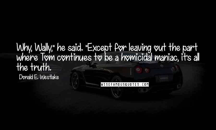 "Donald E. Westlake Quotes: Why, Wally,"" he said. ""Except for leaving out the part where Tom continues to be a homicidal maniac, it's all the truth."