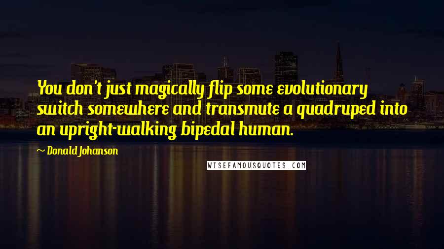 Donald Johanson Quotes: You don't just magically flip some evolutionary switch somewhere and transmute a quadruped into an upright-walking bipedal human.