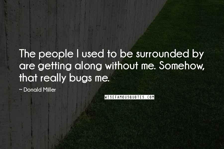Donald Miller Quotes: The people I used to be surrounded by are getting along without me. Somehow, that really bugs me.