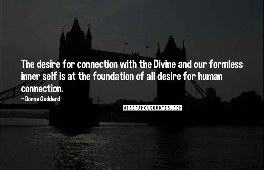 Donna Goddard Quotes: The desire for connection with the Divine and our formless inner self is at the foundation of all desire for human connection.