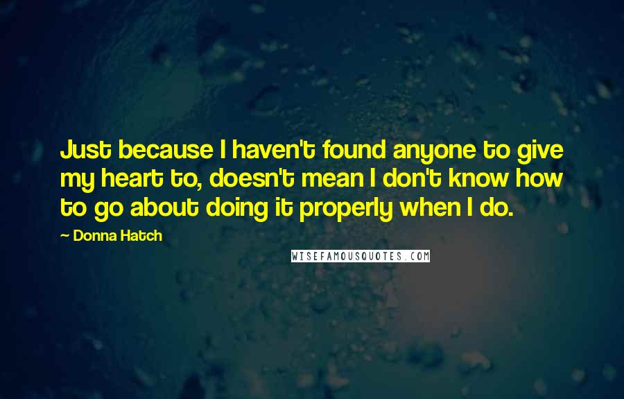 Donna Hatch Quotes: Just because I haven't found anyone to give my heart to, doesn't mean I don't know how to go about doing it properly when I do.