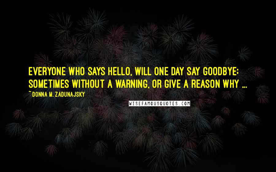 Donna M. Zadunajsky Quotes: Everyone who says hello, will one day say goodbye; sometimes without a warning, or give a reason why ...