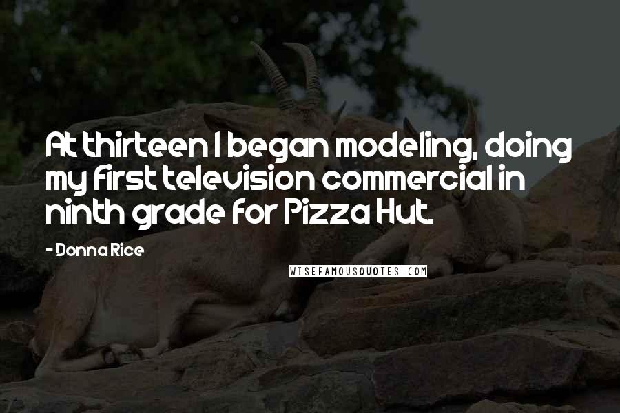 Donna Rice Quotes: At thirteen I began modeling, doing my first television commercial in ninth grade for Pizza Hut.