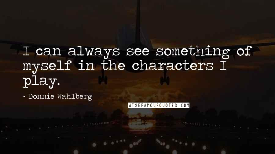 Donnie Wahlberg Quotes: I can always see something of myself in the characters I play.