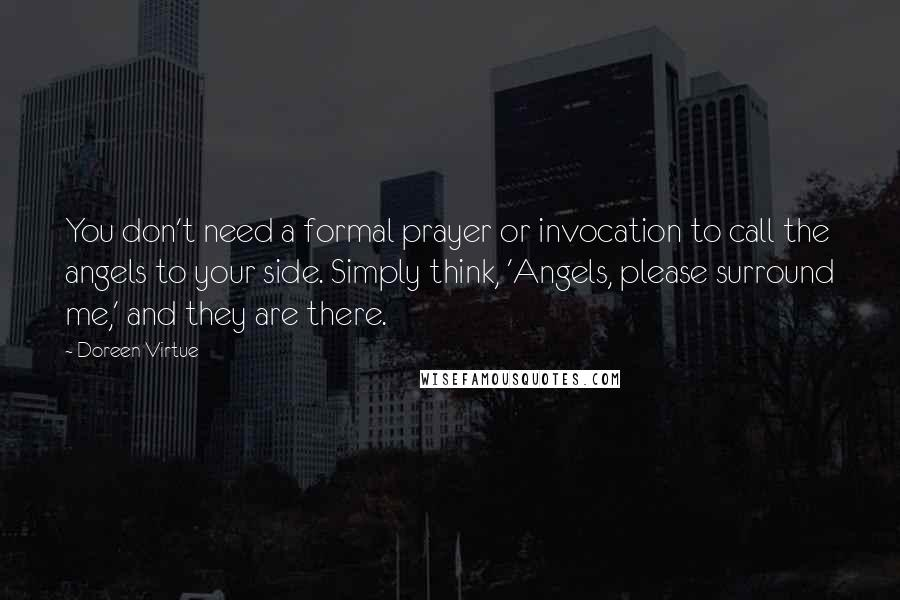 Doreen Virtue Quotes: You don't need a formal prayer or invocation to call the angels to your side. Simply think, 'Angels, please surround me,' and they are there.