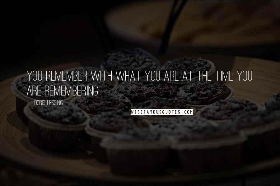 Doris Lessing Quotes: You remember with what you are at the time you are remembering.