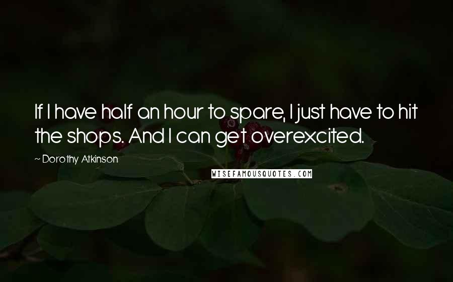 Dorothy Atkinson Quotes: If I have half an hour to spare, I just have to hit the shops. And I can get overexcited.