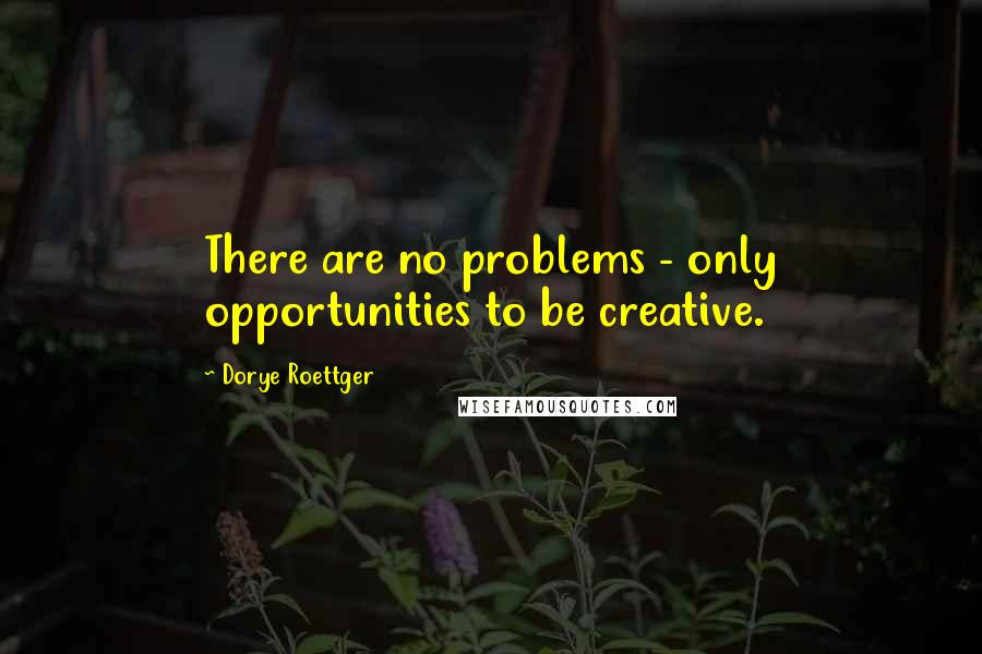 Dorye Roettger Quotes: There are no problems - only opportunities to be creative.