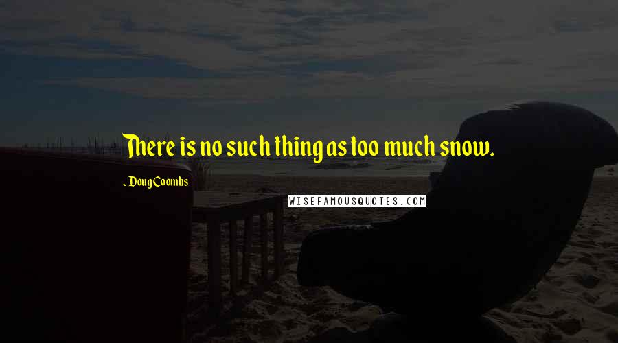 Doug Coombs Quotes: There is no such thing as too much snow.