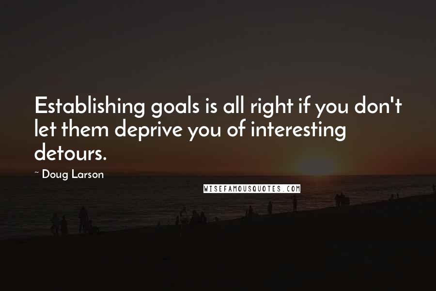 Doug Larson Quotes: Establishing goals is all right if you don't let them deprive you of interesting detours.