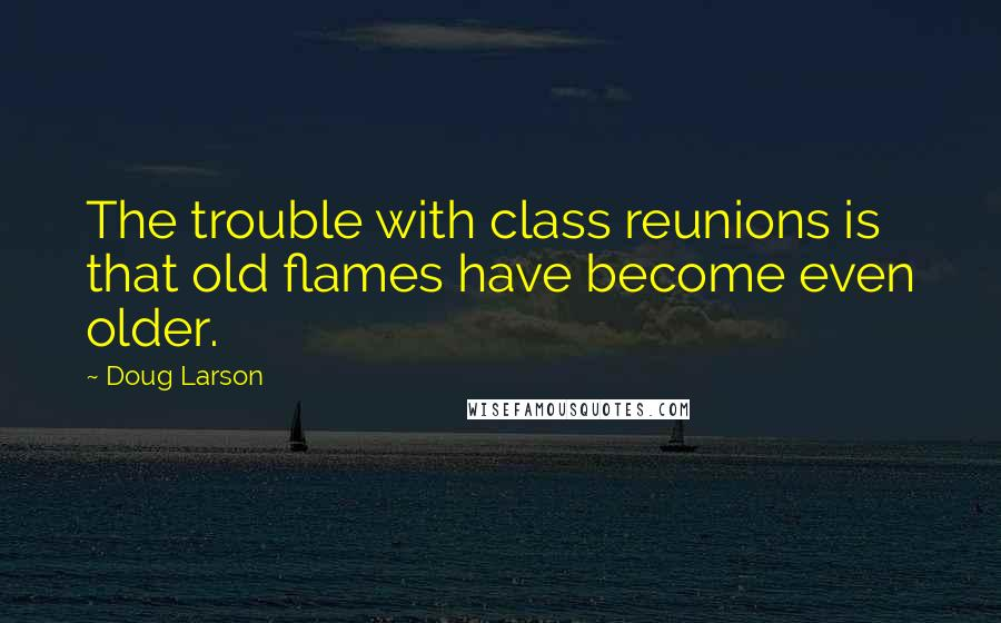 Doug Larson Quotes: The trouble with class reunions is that old flames have become even older.