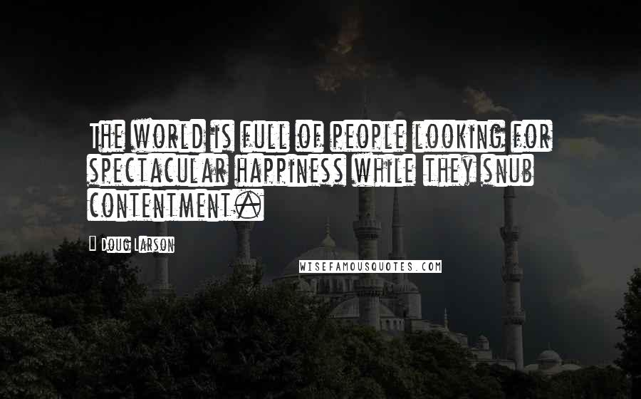 Doug Larson Quotes: The world is full of people looking for spectacular happiness while they snub contentment.