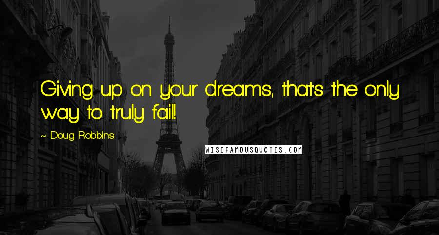 Doug Robbins Quotes: Giving up on your dreams, that's the only way to truly fail!