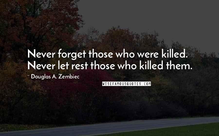 Douglas A. Zembiec Quotes: Never forget those who were killed. Never let rest those who killed them.