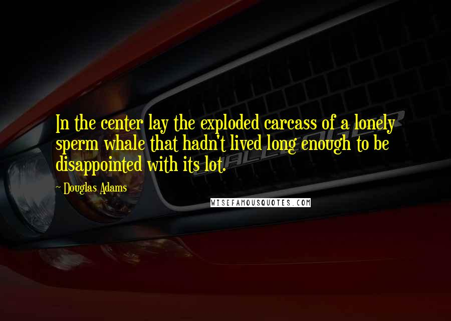 Douglas Adams Quotes: In the center lay the exploded carcass of a lonely sperm whale that hadn't lived long enough to be disappointed with its lot.